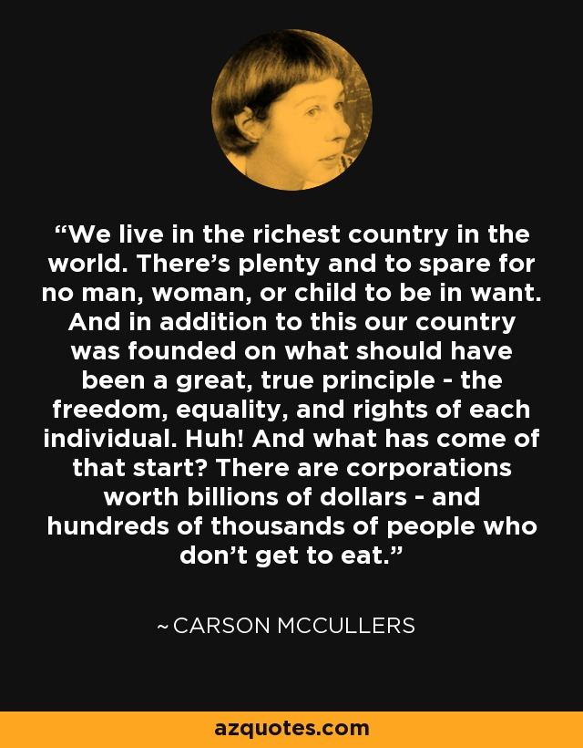 We live in the richest country in the world. There's plenty and to spare for no man, woman, or child to be in want. And in addition to this our country was founded on what should have been a great, true principle - the freedom, equality, and rights of each individual. Huh! And what has come of that start? There are corporations worth billions of dollars - and hundreds of thousands of people who don't get to eat. - Carson McCullers