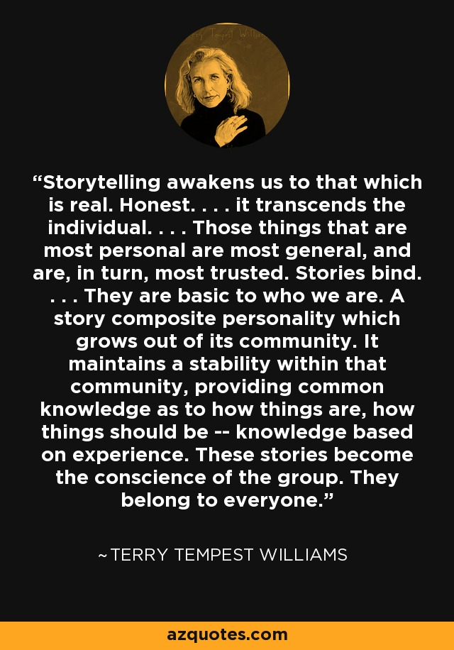 Storytelling awakens us to that which is real. Honest. . . . it transcends the individual. . . . Those things that are most personal are most general, and are, in turn, most trusted. Stories bind. . . . They are basic to who we are. A story composite personality which grows out of its community. It maintains a stability within that community, providing common knowledge as to how things are, how things should be -- knowledge based on experience. These stories become the conscience of the group. They belong to everyone. - Terry Tempest Williams