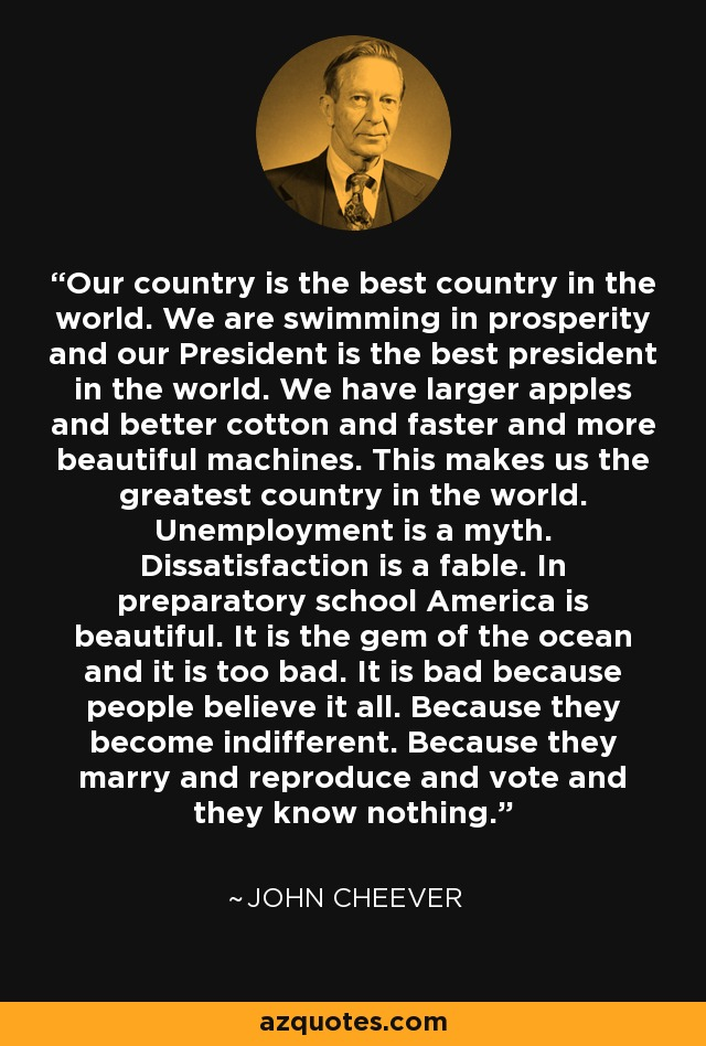 Our country is the best country in the world. We are swimming in prosperity and our President is the best president in the world. We have larger apples and better cotton and faster and more beautiful machines. This makes us the greatest country in the world. Unemployment is a myth. Dissatisfaction is a fable. In preparatory school America is beautiful. It is the gem of the ocean and it is too bad. It is bad because people believe it all. Because they become indifferent. Because they marry and reproduce and vote and they know nothing. - John Cheever