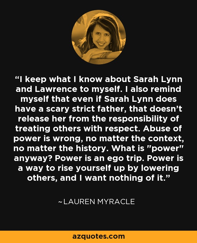 I keep what I know about Sarah Lynn and Lawrence to myself. I also remind myself that even if Sarah Lynn does have a scary strict father, that doesn't release her from the responsibility of treating others with respect. Abuse of power is wrong, no matter the context, no matter the history. What is