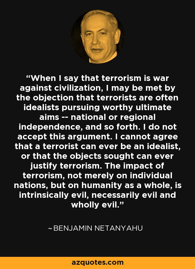 When I say that terrorism is war against civilization, I may be met by the objection that terrorists are often idealists pursuing worthy ultimate aims -- national or regional independence, and so forth. I do not accept this argument. I cannot agree that a terrorist can ever be an idealist, or that the objects sought can ever justify terrorism. The impact of terrorism, not merely on individual nations, but on humanity as a whole, is intrinsically evil, necessarily evil and wholly evil. - Benjamin Netanyahu