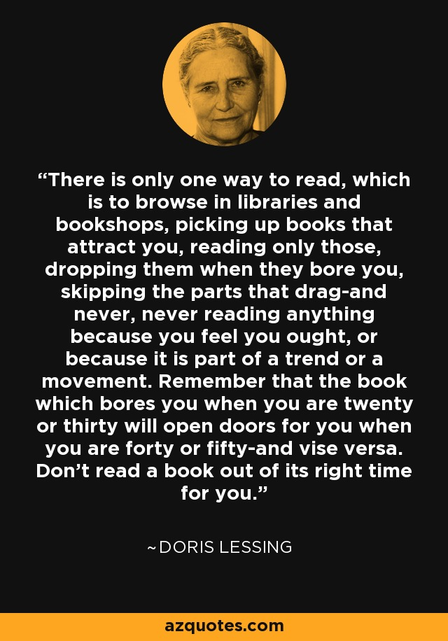 There is only one way to read, which is to browse in libraries and bookshops, picking up books that attract you, reading only those, dropping them when they bore you, skipping the parts that drag-and never, never reading anything because you feel you ought, or because it is part of a trend or a movement. Remember that the book which bores you when you are twenty or thirty will open doors for you when you are forty or fifty-and vise versa. Don't read a book out of its right time for you. - Doris Lessing
