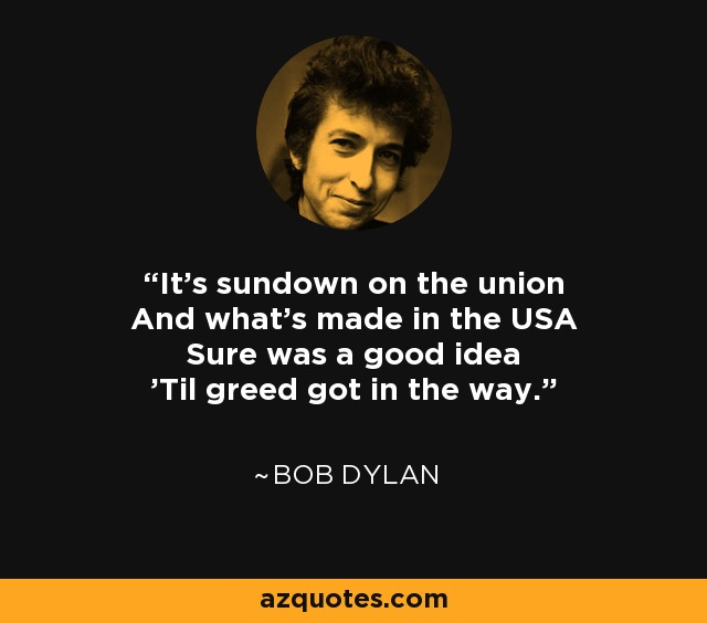 It's sundown on the union And what's made in the USA Sure was a good idea 'Til greed got in the way. - Bob Dylan