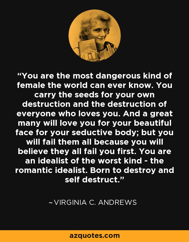 You are the most dangerous kind of female the world can ever know. You carry the seeds for your own destruction and the destruction of everyone who loves you. And a great many will love you for your beautiful face for your seductive body; but you will fail them all because you will believe they all fail you first. You are an idealist of the worst kind - the romantic idealist. Born to destroy and self destruct. - Virginia C. Andrews