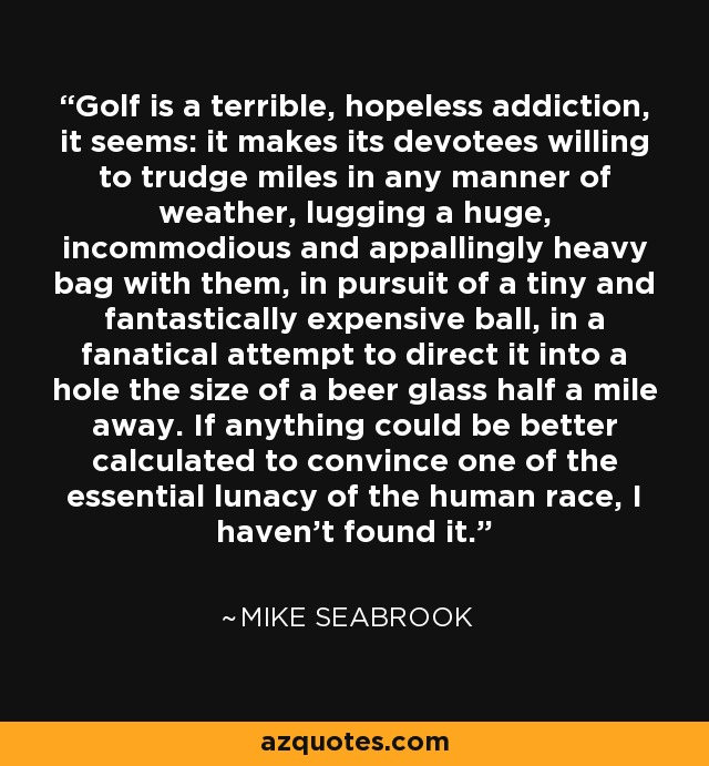 Golf is a terrible, hopeless addiction, it seems: it makes its devotees willing to trudge miles in any manner of weather, lugging a huge, incommodious and appallingly heavy bag with them, in pursuit of a tiny and fantastically expensive ball, in a fanatical attempt to direct it into a hole the size of a beer glass half a mile away. If anything could be better calculated to convince one of the essential lunacy of the human race, I haven't found it. - Mike Seabrook
