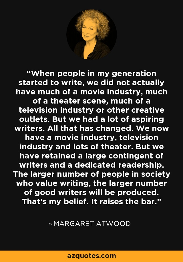 When people in my generation started to write, we did not actually have much of a movie industry, much of a theater scene, much of a television industry or other creative outlets. But we had a lot of aspiring writers. All that has changed. We now have a movie industry, television industry and lots of theater. But we have retained a large contingent of writers and a dedicated readership. The larger number of people in society who value writing, the larger number of good writers will be produced. That's my belief. It raises the bar. - Margaret Atwood