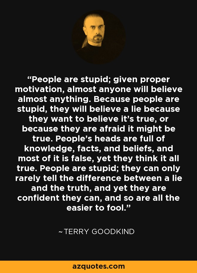 People are stupid; given proper motivation, almost anyone will believe almost anything. Because people are stupid, they will believe a lie because they want to believe it's true, or because they are afraid it might be true. People's heads are full of knowledge, facts, and beliefs, and most of it is false, yet they think it all true. People are stupid; they can only rarely tell the difference between a lie and the truth, and yet they are confident they can, and so are all the easier to fool. - Terry Goodkind