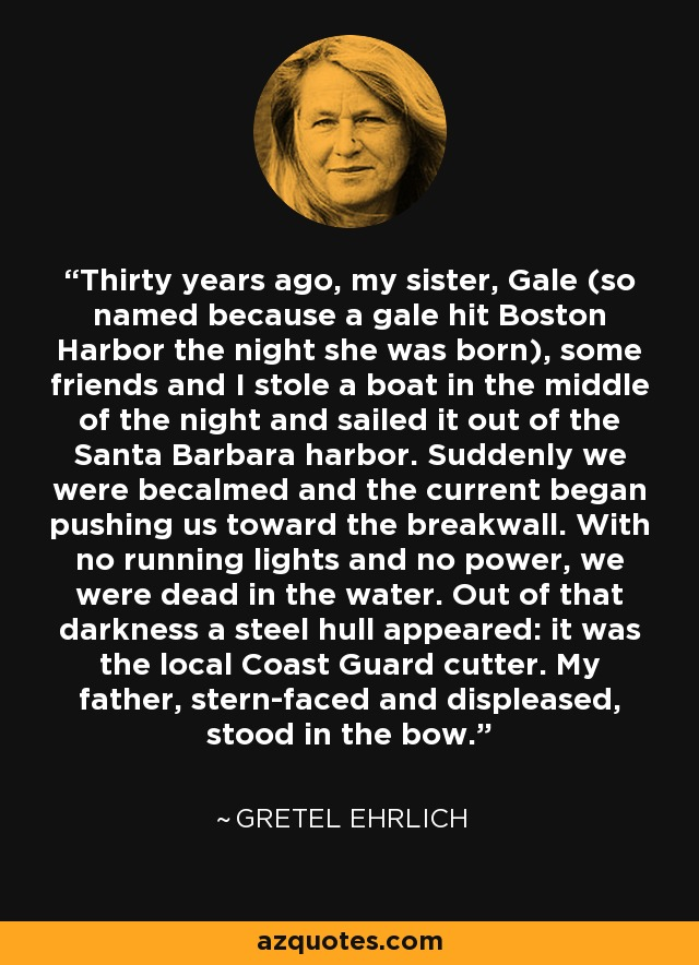 Thirty years ago, my sister, Gale (so named because a gale hit Boston Harbor the night she was born), some friends and I stole a boat in the middle of the night and sailed it out of the Santa Barbara harbor. Suddenly we were becalmed and the current began pushing us toward the breakwall. With no running lights and no power, we were dead in the water. Out of that darkness a steel hull appeared: it was the local Coast Guard cutter. My father, stern-faced and displeased, stood in the bow. - Gretel Ehrlich