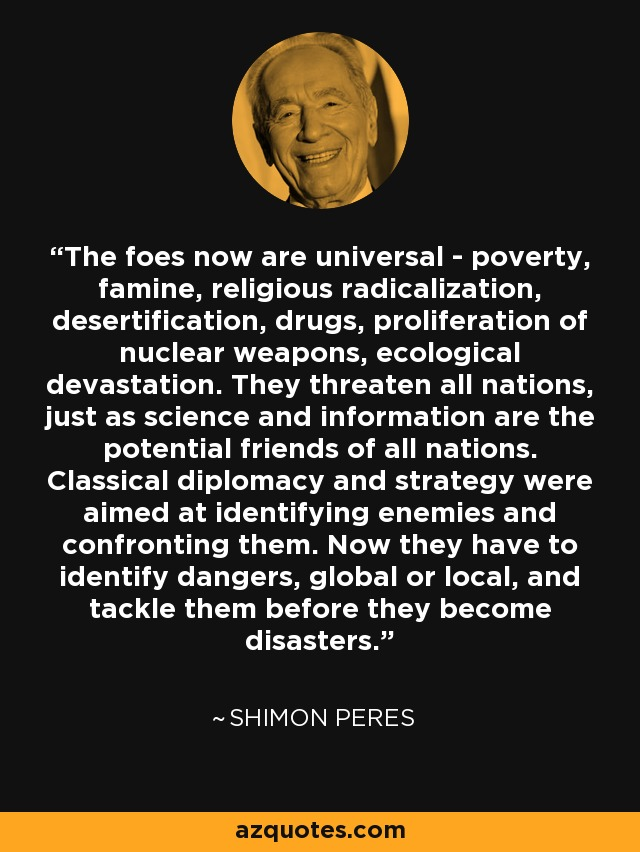 The foes now are universal - poverty, famine, religious radicalization, desertification, drugs, proliferation of nuclear weapons, ecological devastation. They threaten all nations, just as science and information are the potential friends of all nations. Classical diplomacy and strategy were aimed at identifying enemies and confronting them. Now they have to identify dangers, global or local, and tackle them before they become disasters. - Shimon Peres