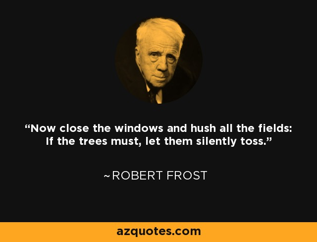 Now close the windows and hush all the fields: If the trees must, let them silently toss. - Robert Frost