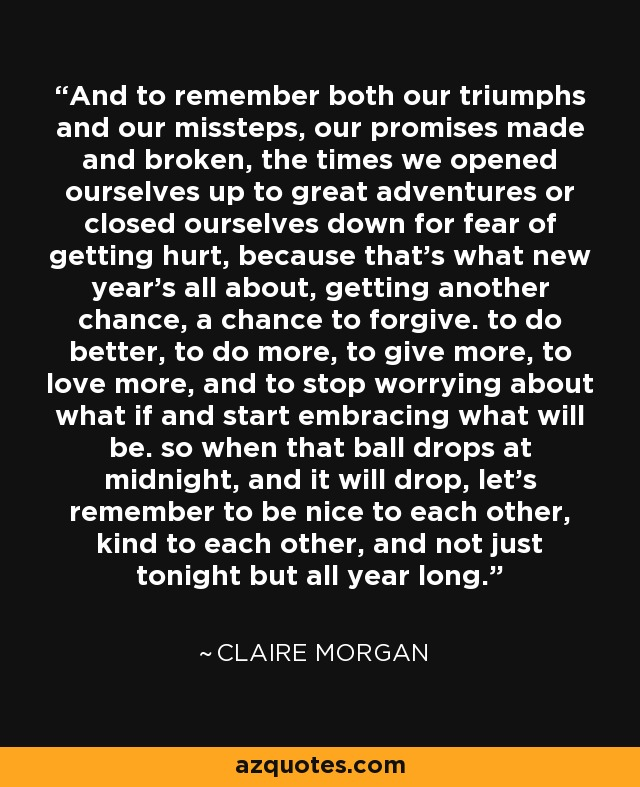 And to remember both our triumphs and our missteps, our promises made and broken, the times we opened ourselves up to great adventures or closed ourselves down for fear of getting hurt, because that's what new year's all about, getting another chance, a chance to forgive. to do better, to do more, to give more, to love more, and to stop worrying about what if and start embracing what will be. so when that ball drops at midnight, and it will drop, let's remember to be nice to each other, kind to each other, and not just tonight but all year long. - Claire Morgan