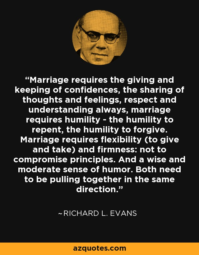 Marriage requires the giving and keeping of confidences, the sharing of thoughts and feelings, respect and understanding always, marriage requires humility - the humility to repent, the humility to forgive. Marriage requires flexibility (to give and take) and firmness: not to compromise principles. And a wise and moderate sense of humor. Both need to be pulling together in the same direction. - Richard L. Evans