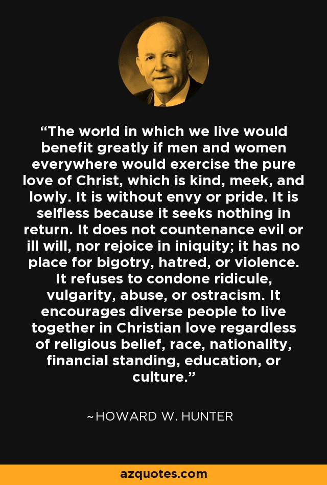 The world in which we live would benefit greatly if men and women everywhere would exercise the pure love of Christ, which is kind, meek, and lowly. It is without envy or pride. It is selfless because it seeks nothing in return. It does not countenance evil or ill will, nor rejoice in iniquity; it has no place for bigotry, hatred, or violence. It refuses to condone ridicule, vulgarity, abuse, or ostracism. It encourages diverse people to live together in Christian love regardless of religious belief, race, nationality, financial standing, education, or culture. - Howard W. Hunter