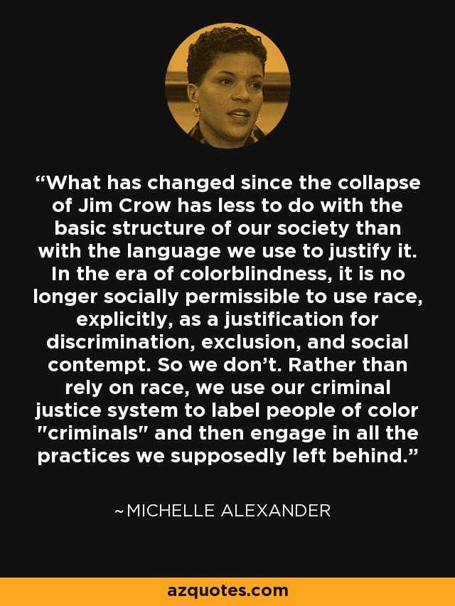 What has changed since the collapse of Jim Crow has less to do with the basic structure of our society than with the language we use to justify it. In the era of colorblindness, it is no longer socially permissible to use race, explicitly, as a justification for discrimination, exclusion, and social contempt. So we don't. Rather than rely on race, we use our criminal justice system to label people of color