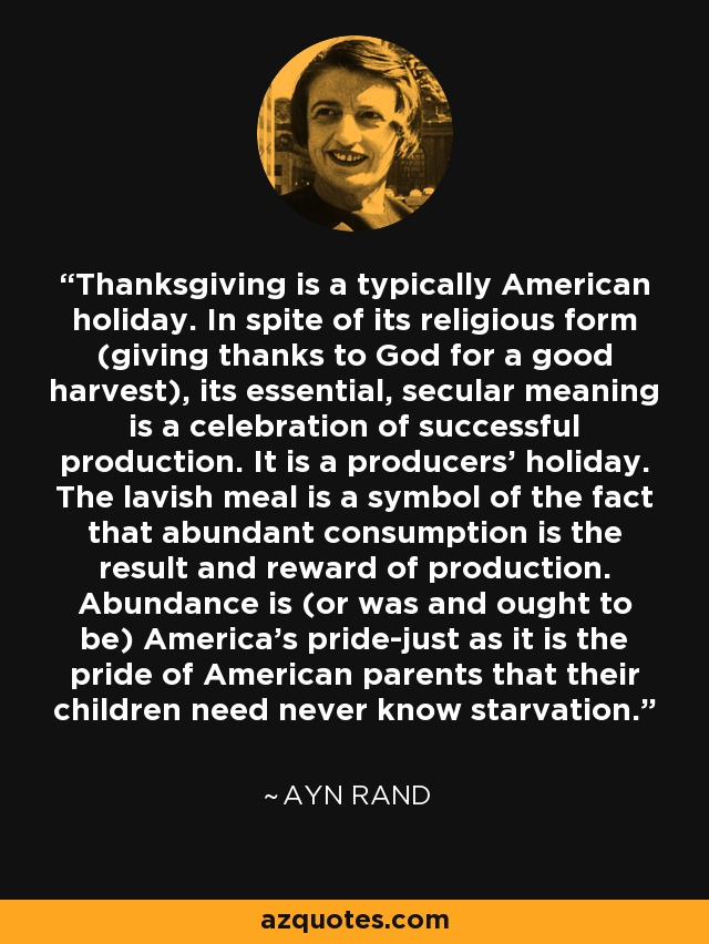 Thanksgiving is a typically American holiday. In spite of its religious form (giving thanks to God for a good harvest), its essential, secular meaning is a celebration of successful production. It is a producers' holiday. The lavish meal is a symbol of the fact that abundant consumption is the result and reward of production. Abundance is (or was and ought to be) America's pride-just as it is the pride of American parents that their children need never know starvation. - Ayn Rand