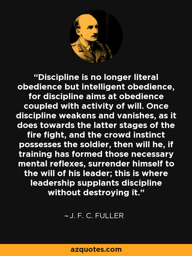 Discipline is no longer literal obedience but intelligent obedience, for discipline aims at obedience coupled with activity of will. Once discipline weakens and vanishes, as it does towards the latter stages of the fire fight, and the crowd instinct possesses the soldier, then will he, if training has formed those necessary mental reflexes, surrender himself to the will of his leader; this is where leadership supplants discipline without destroying it. - J. F. C. Fuller