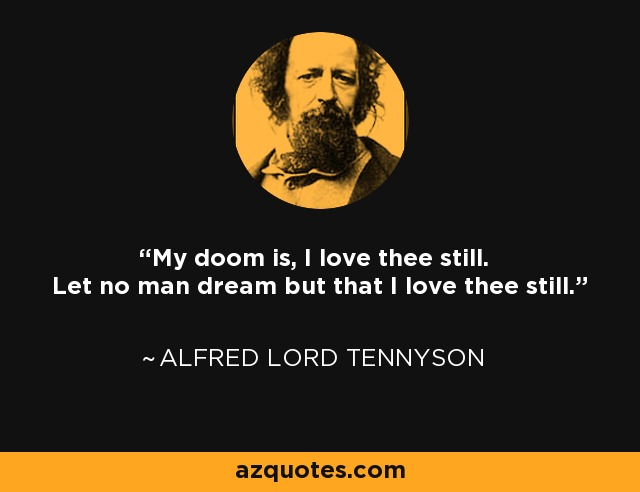 My doom is, I love thee still. Let no man dream but that I love thee still. - Alfred Lord Tennyson