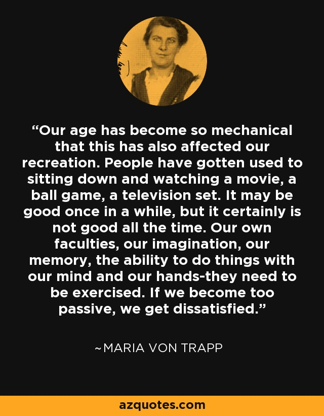 Our age has become so mechanical that this has also affected our recreation. People have gotten used to sitting down and watching a movie, a ball game, a television set. It may be good once in a while, but it certainly is not good all the time. Our own faculties, our imagination, our memory, the ability to do things with our mind and our hands-they need to be exercised. If we become too passive, we get dissatisfied. - Maria von Trapp