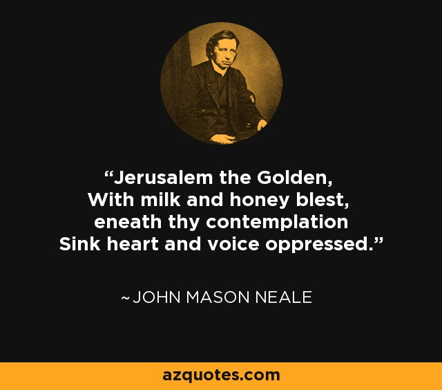 Jerusalem the Golden, With milk and honey blest, eneath thy contemplation Sink heart and voice oppressed. - John Mason Neale