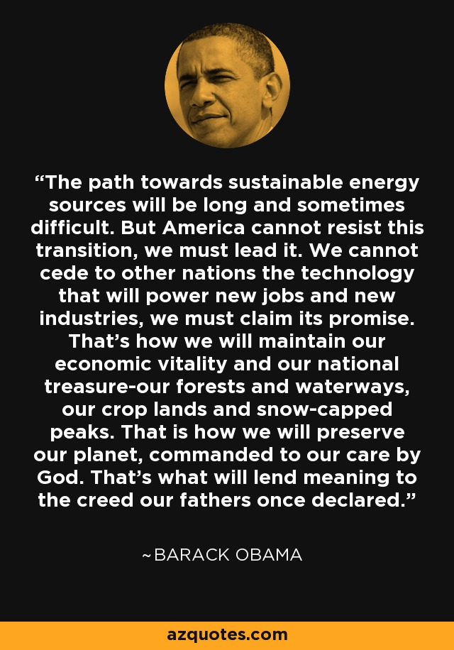 The path towards sustainable energy sources will be long and sometimes difficult. But America cannot resist this transition, we must lead it. We cannot cede to other nations the technology that will power new jobs and new industries, we must claim its promise. That's how we will maintain our economic vitality and our national treasure-our forests and waterways, our crop lands and snow-capped peaks. That is how we will preserve our planet, commanded to our care by God. That's what will lend meaning to the creed our fathers once declared. - Barack Obama