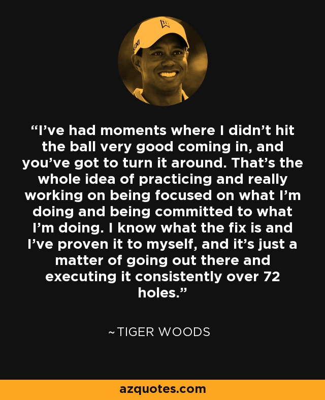 I've had moments where I didn't hit the ball very good coming in, and you've got to turn it around. That's the whole idea of practicing and really working on being focused on what I'm doing and being committed to what I'm doing. I know what the fix is and I've proven it to myself, and it's just a matter of going out there and executing it consistently over 72 holes. - Tiger Woods