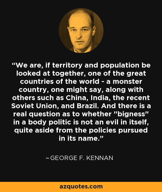 We are, if territory and population be looked at together, one of the great countries of the world - a monster country, one might say, along with others such as China, India, the recent Soviet Union, and Brazil. And there is a real question as to whether