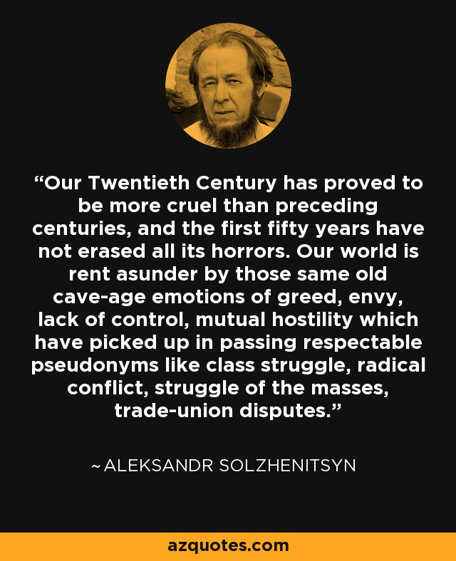 Our Twentieth Century has proved to be more cruel than preceding centuries, and the first fifty years have not erased all its horrors. Our world is rent asunder by those same old cave-age emotions of greed, envy, lack of control, mutual hostility which have picked up in passing respectable pseudonyms like class struggle, radical conflict, struggle of the masses, trade-union disputes. - Aleksandr Solzhenitsyn