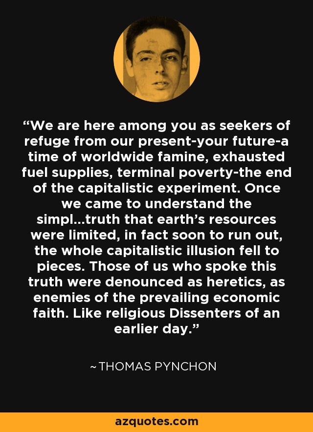 We are here among you as seekers of refuge from our present-your future-a time of worldwide famine, exhausted fuel supplies, terminal poverty-the end of the capitalistic experiment. Once we came to understand the simpl...truth that earth's resources were limited, in fact soon to run out, the whole capitalistic illusion fell to pieces. Those of us who spoke this truth were denounced as heretics, as enemies of the prevailing economic faith. Like religious Dissenters of an earlier day... - Thomas Pynchon