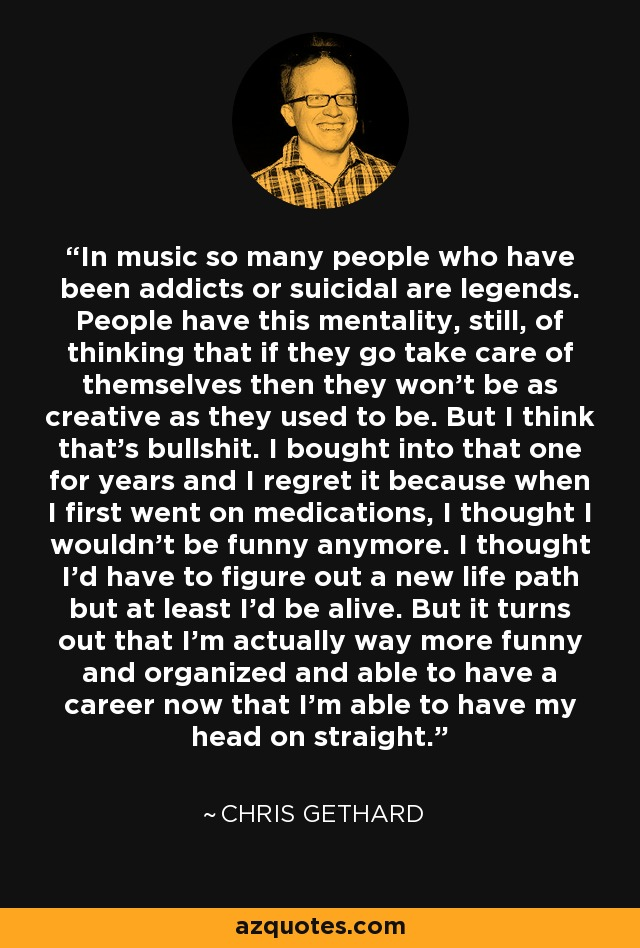 In music so many people who have been addicts or suicidal are legends. People have this mentality, still, of thinking that if they go take care of themselves then they won't be as creative as they used to be. But I think that's bullshit. I bought into that one for years and I regret it because when I first went on medications, I thought I wouldn't be funny anymore. I thought I'd have to figure out a new life path but at least I'd be alive. But it turns out that I'm actually way more funny and organized and able to have a career now that I'm able to have my head on straight. - Chris Gethard