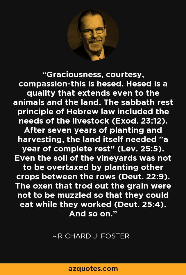Graciousness, courtesy, compassion-this is hesed. Hesed is a quality that extends even to the animals and the land. The sabbath rest principle of Hebrew law included the needs of the livestock (Exod. 23:12). After seven years of planting and harvesting, the land itself needed
