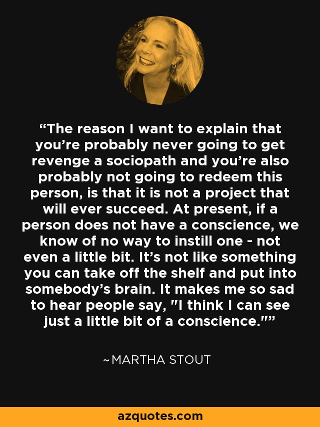 The reason I want to explain that you're probably never going to get revenge a sociopath and you're also probably not going to redeem this person, is that it is not a project that will ever succeed. At present, if a person does not have a conscience, we know of no way to instill one - not even a little bit. It's not like something you can take off the shelf and put into somebody's brain. It makes me so sad to hear people say,