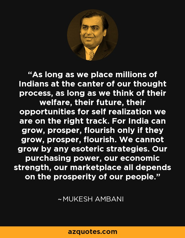 As long as we place millions of Indians at the canter of our thought process, as long as we think of their welfare, their future, their opportunities for self realization we are on the right track. For India can grow, prosper, flourish only if they grow, prosper, flourish. We cannot grow by any esoteric strategies. Our purchasing power, our economic strength, our marketplace all depends on the prosperity of our people. - Mukesh Ambani