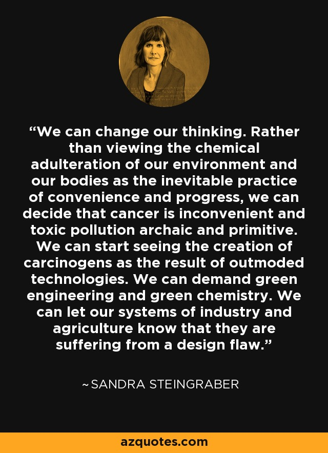We can change our thinking. Rather than viewing the chemical adulteration of our environment and our bodies as the inevitable practice of convenience and progress, we can decide that cancer is inconvenient and toxic pollution archaic and primitive. We can start seeing the creation of carcinogens as the result of outmoded technologies. We can demand green engineering and green chemistry. We can let our systems of industry and agriculture know that they are suffering from a design flaw. - Sandra Steingraber