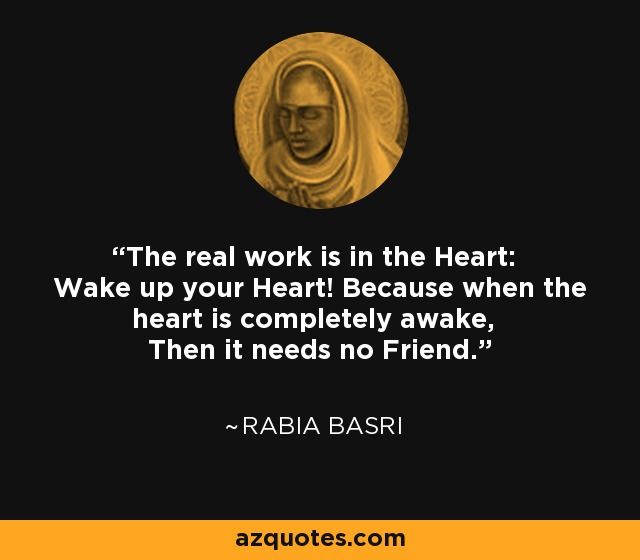 The real work is in the Heart: Wake up your Heart! Because when the heart is completely awake, Then it needs no Friend. - Rabia Basri