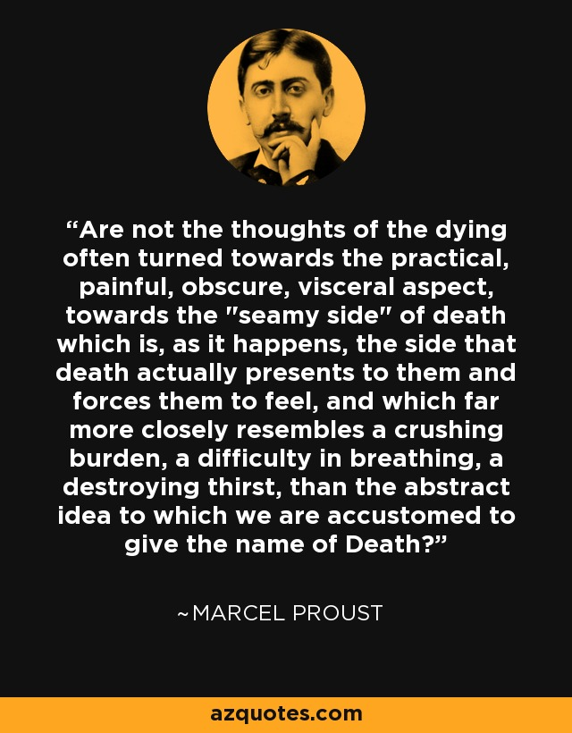 Are not the thoughts of the dying often turned towards the practical, painful, obscure, visceral aspect, towards the