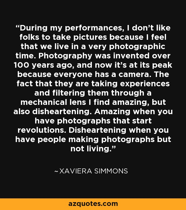 During my performances, I don't like folks to take pictures because I feel that we live in a very photographic time. Photography was invented over 100 years ago, and now it's at its peak because everyone has a camera. The fact that they are taking experiences and filtering them through a mechanical lens I find amazing, but also disheartening. Amazing when you have photographs that start revolutions. Disheartening when you have people making photographs but not living. - Xaviera Simmons