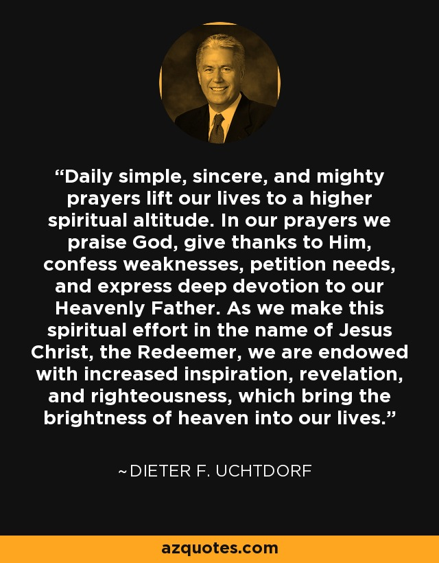 Daily simple, sincere, and mighty prayers lift our lives to a higher spiritual altitude. In our prayers we praise God, give thanks to Him, confess weaknesses, petition needs, and express deep devotion to our Heavenly Father. As we make this spiritual effort in the name of Jesus Christ, the Redeemer, we are endowed with increased inspiration, revelation, and righteousness, which bring the brightness of heaven into our lives. - Dieter F. Uchtdorf