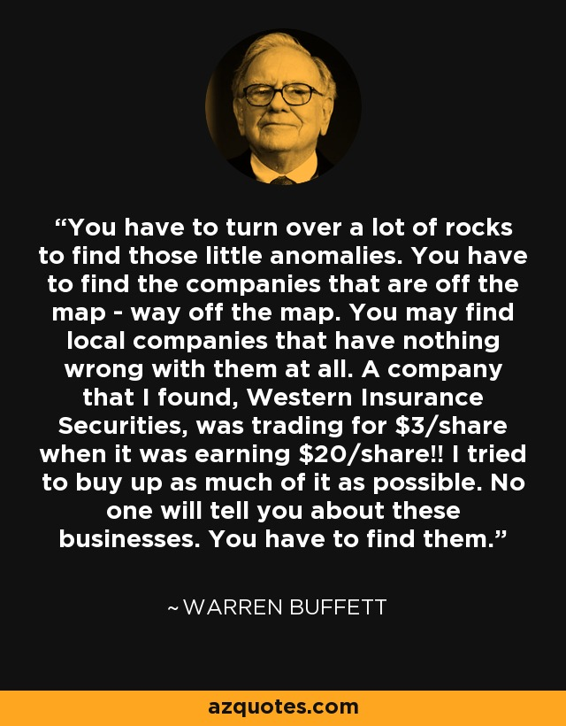 You have to turn over a lot of rocks to find those little anomalies. You have to find the companies that are off the map - way off the map. You may find local companies that have nothing wrong with them at all. A company that I found, Western Insurance Securities, was trading for $3/share when it was earning $20/share!! I tried to buy up as much of it as possible. No one will tell you about these businesses. You have to find them. - Warren Buffett