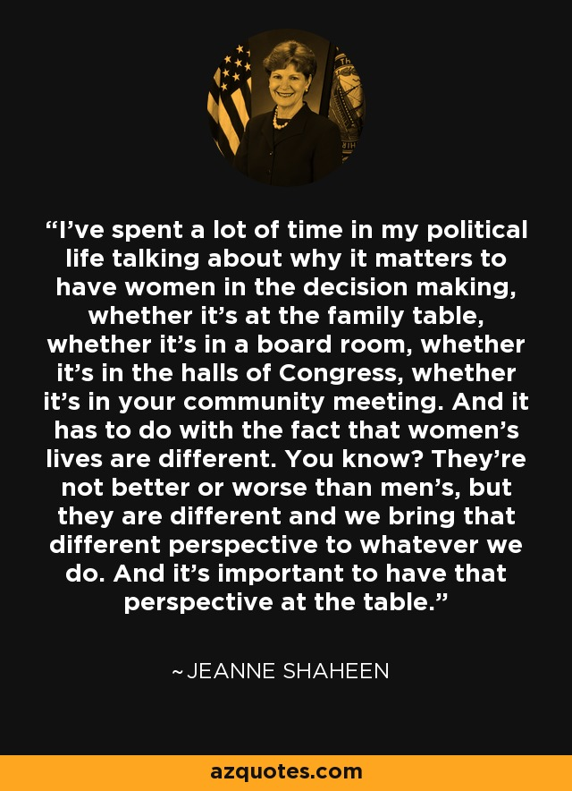 I've spent a lot of time in my political life talking about why it matters to have women in the decision making, whether it's at the family table, whether it's in a board room, whether it's in the halls of Congress, whether it's in your community meeting. And it has to do with the fact that women's lives are different. You know? They're not better or worse than men's, but they are different and we bring that different perspective to whatever we do. And it's important to have that perspective at the table. - Jeanne Shaheen