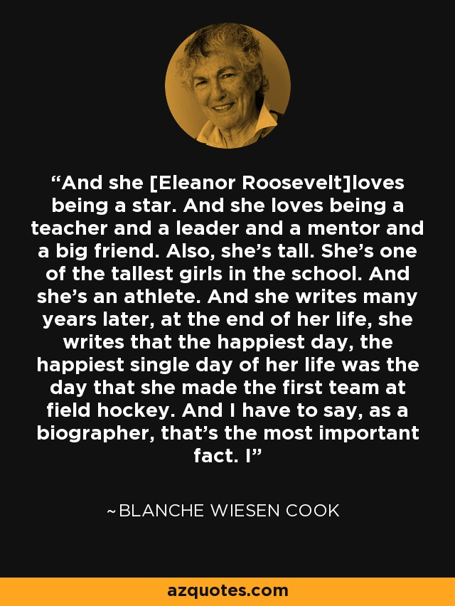 And she [Eleanor Roosevelt]loves being a star. And she loves being a teacher and a leader and a mentor and a big friend. Also, she's tall. She's one of the tallest girls in the school. And she's an athlete. And she writes many years later, at the end of her life, she writes that the happiest day, the happiest single day of her life was the day that she made the first team at field hockey. And I have to say, as a biographer, that's the most important fact. I - Blanche Wiesen Cook