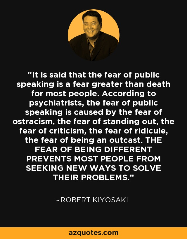 It is said that the fear of public speaking is a fear greater than death for most people. According to psychiatrists, the fear of public speaking is caused by the fear of ostracism, the fear of standing out, the fear of criticism, the fear of ridicule, the fear of being an outcast. THE FEAR OF BEING DIFFERENT PREVENTS MOST PEOPLE FROM SEEKING NEW WAYS TO SOLVE THEIR PROBLEMS. - Robert Kiyosaki