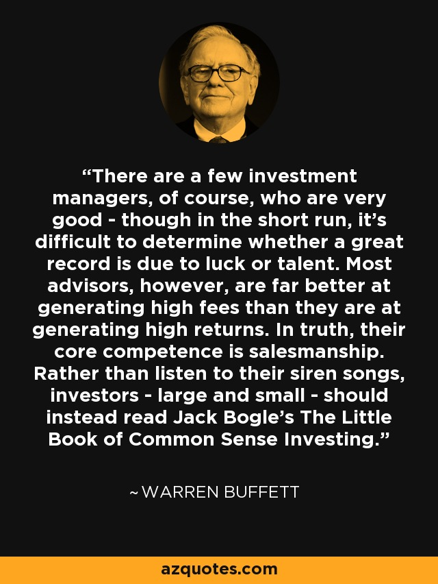 There are a few investment managers, of course, who are very good - though in the short run, it's difficult to determine whether a great record is due to luck or talent. Most advisors, however, are far better at generating high fees than they are at generating high returns. In truth, their core competence is salesmanship. Rather than listen to their siren songs, investors - large and small - should instead read Jack Bogle's The Little Book of Common Sense Investing. - Warren Buffett