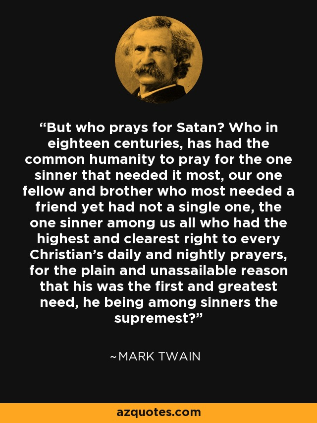 But who prays for Satan? Who in eighteen centuries, has had the common humanity to pray for the one sinner that needed it most, our one fellow and brother who most needed a friend yet had not a single one, the one sinner among us all who had the highest and clearest right to every Christian's daily and nightly prayers, for the plain and unassailable reason that his was the first and greatest need, he being among sinners the supremest? - Mark Twain