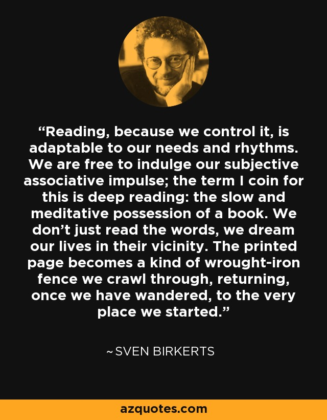 Reading, because we control it, is adaptable to our needs and rhythms. We are free to indulge our subjective associative impulse; the term I coin for this is deep reading: the slow and meditative possession of a book. We don't just read the words, we dream our lives in their vicinity. The printed page becomes a kind of wrought-iron fence we crawl through, returning, once we have wandered, to the very place we started. - Sven Birkerts
