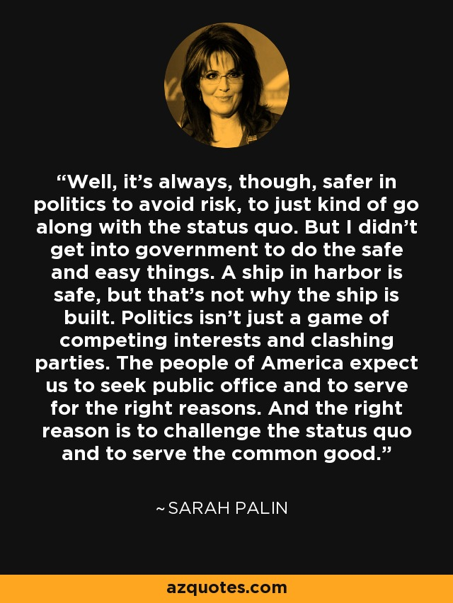 Well, it's always, though, safer in politics to avoid risk, to just kind of go along with the status quo. But I didn't get into government to do the safe and easy things. A ship in harbor is safe, but that's not why the ship is built. Politics isn't just a game of competing interests and clashing parties. The people of America expect us to seek public office and to serve for the right reasons. And the right reason is to challenge the status quo and to serve the common good. - Sarah Palin