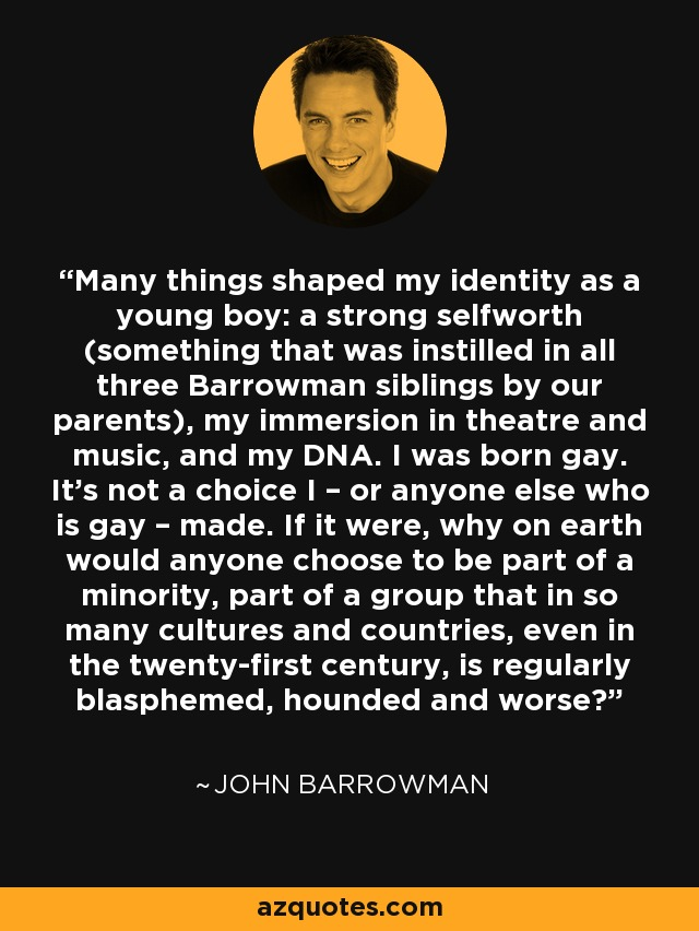 Many things shaped my identity as a young boy: a strong selfworth (something that was instilled in all three Barrowman siblings by our parents), my immersion in theatre and music, and my DNA. I was born gay. It's not a choice I – or anyone else who is gay – made. If it were, why on earth would anyone choose to be part of a minority, part of a group that in so many cultures and countries, even in the twenty-first century, is regularly blasphemed, hounded and worse? - John Barrowman