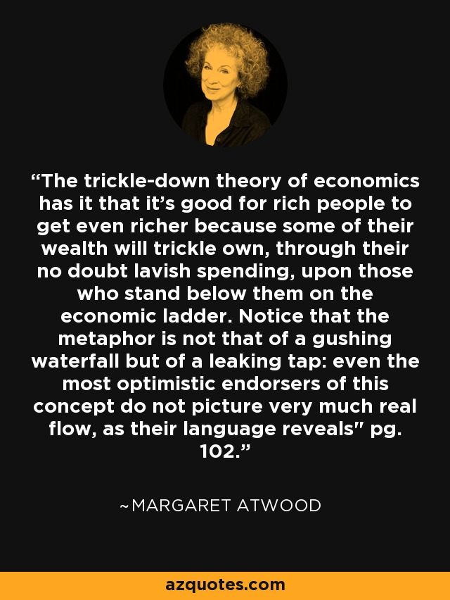 The trickle-down theory of economics has it that it's good for rich people to get even richer because some of their wealth will trickle own, through their no doubt lavish spending, upon those who stand below them on the economic ladder. Notice that the metaphor is not that of a gushing waterfall but of a leaking tap: even the most optimistic endorsers of this concept do not picture very much real flow, as their language reveals