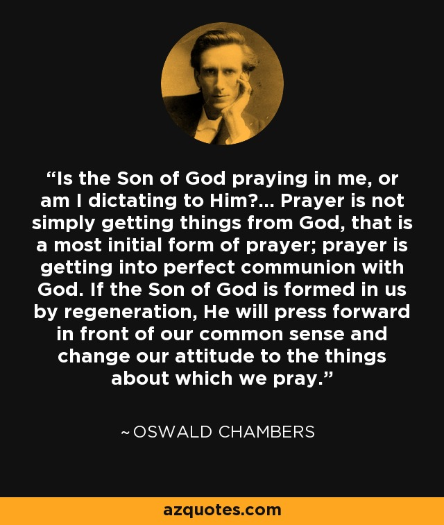 Is the Son of God praying in me, or am I dictating to Him?... Prayer is not simply getting things from God, that is a most initial form of prayer; prayer is getting into perfect communion with God. If the Son of God is formed in us by regeneration, He will press forward in front of our common sense and change our attitude to the things about which we pray. - Oswald Chambers