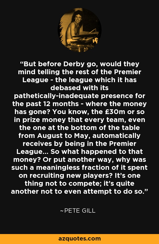 But before Derby go, would they mind telling the rest of the Premier League - the league which it has debased with its pathetically-inadequate presence for the past 12 months - where the money has gone? You know, the £30m or so in prize money that every team, even the one at the bottom of the table from August to May, automatically receives by being in the Premier League... So what happened to that money? Or put another way, why was such a meaningless fraction of it spent on recruiting new players? It's one thing not to compete; it's quite another not to even attempt to do so. - Pete Gill