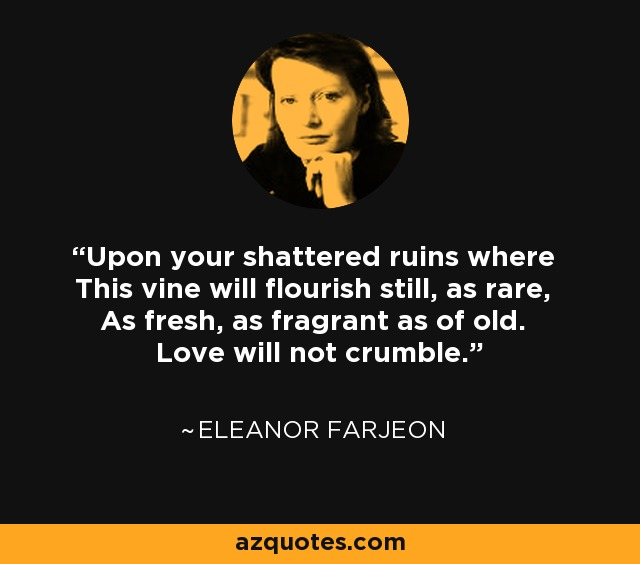 Upon your shattered ruins where This vine will flourish still, as rare, As fresh, as fragrant as of old. Love will not crumble. - Eleanor Farjeon